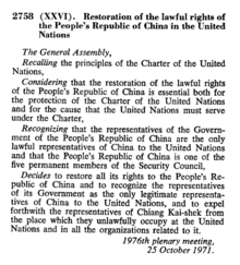 "An extract from an official UN document reading ""2758 (XXVI). Restoration of the lawful rights of the People's Republic of China in the United Nations. The General Assembly, Recalling the principles of the Charter of the United Nations, Considering the restoration of the lawful rights of the People's Republic of China is essential both for the protection of the Charter of the United Nations and for the cause that the United Nations must serve under the Charter, Recognizing that the representatives of the Government of the People's Republic of China are the only lawful representatives of China to the United Nations and that the People's Republic of China is one of the five permanent members of the Security Council, Decides to restore all its rights to the People's Republic of China and to recognize the representatives of its Government as the only legitimate representatives of China to the United Nations, and to expel forthwith the representatives of Chiang Kai-shek from the place which they unlawfully occupy at the United Nations and in all the organizations related to it. 1967th plenary meeting, 25 October 1971."""